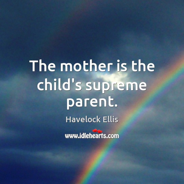 The mother is the child's supreme parent. Havelock Ellis Picture Quote