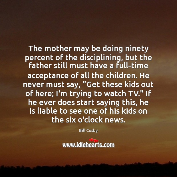 The mother may be doing ninety percent of the disciplining, but the Bill Cosby Picture Quote