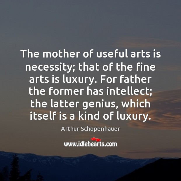 The mother of useful arts is necessity; that of the fine arts Arthur Schopenhauer Picture Quote