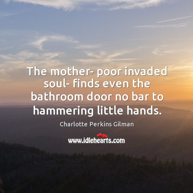 The mother- poor invaded soul- finds even the bathroom door no bar Image