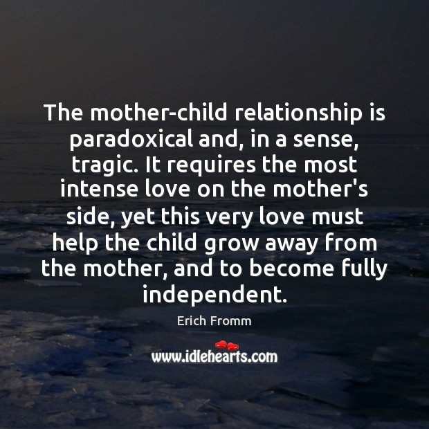 The mother-child relationship is paradoxical and, in a sense, tragic. It requires Erich Fromm Picture Quote