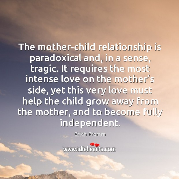 The mother-child relationship is paradoxical and, in a sense, tragic. Image