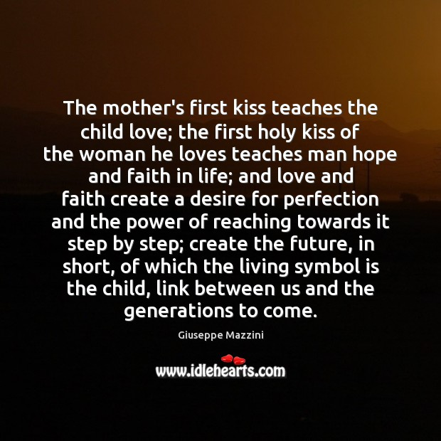 The mother's first kiss teaches the child love; the first holy kiss Giuseppe Mazzini Picture Quote