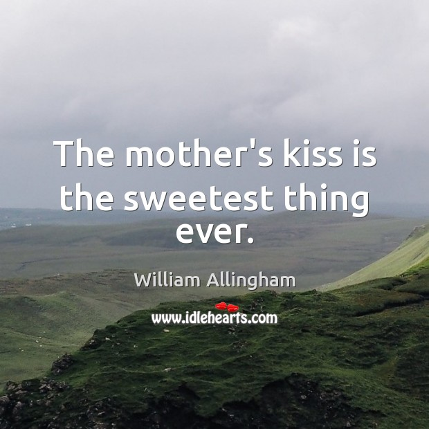 The mother's kiss is the sweetest thing ever. William Allingham Picture Quote