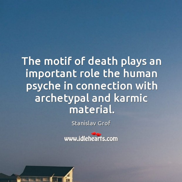 The motif of death plays an important role the human psyche in connection with archetypal and karmic material. Stanislav Grof Picture Quote