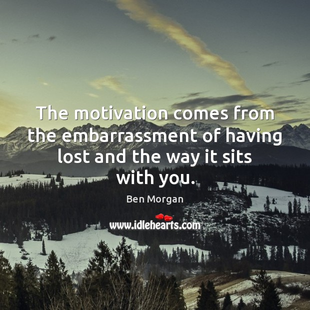 Image, The motivation comes from the embarrassment of having lost and the way it sits with you.