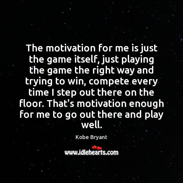 The motivation for me is just the game itself, just playing the Kobe Bryant Picture Quote