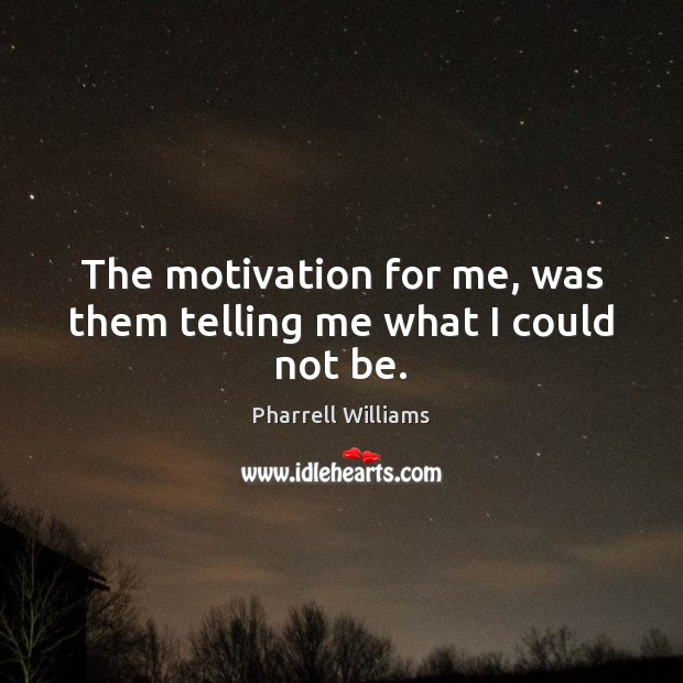 The motivation for me, was them telling me what I could not be. Image