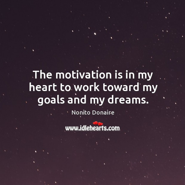 The motivation is in my heart to work toward my goals and my dreams. Nonito Donaire Picture Quote