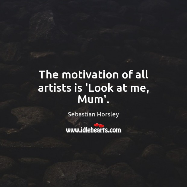 The motivation of all artists is 'Look at me, Mum'. Sebastian Horsley Picture Quote