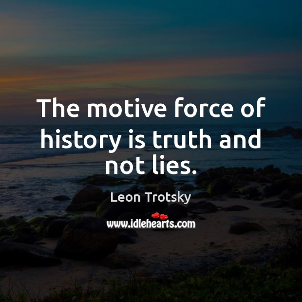 The motive force of history is truth and not lies. Leon Trotsky Picture Quote