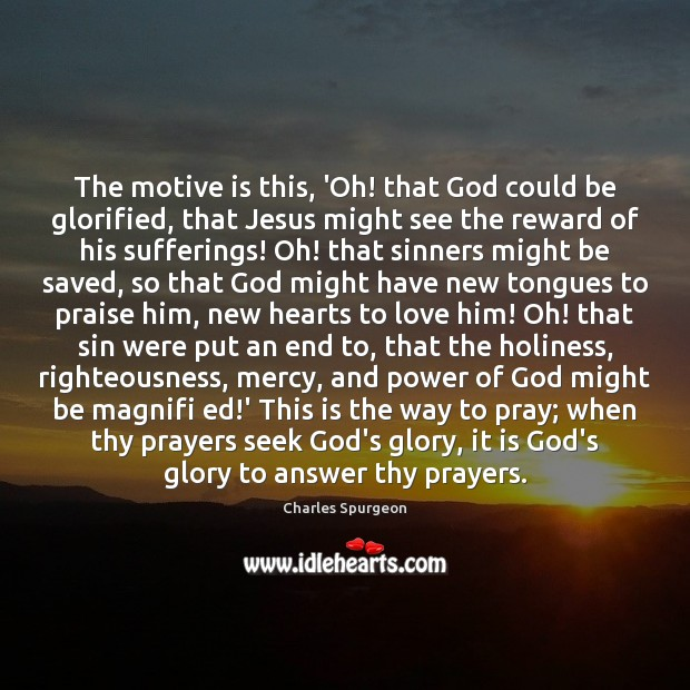 The motive is this, 'Oh! that God could be glorified, that Jesus Image