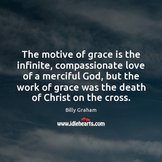The motive of grace is the infinite, compassionate love of a merciful Billy Graham Picture Quote