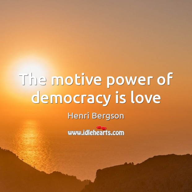 The motive power of democracy is love Henri Bergson Picture Quote