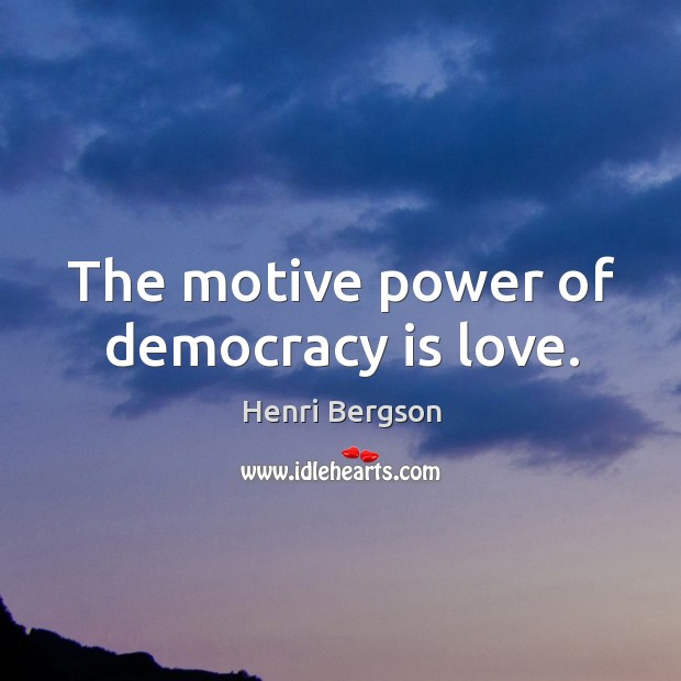 The motive power of democracy is love. Henri Bergson Picture Quote