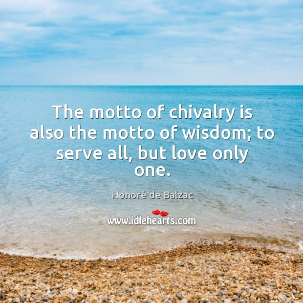 Image, The motto of chivalry is also the motto of wisdom; to serve all, but love only one.