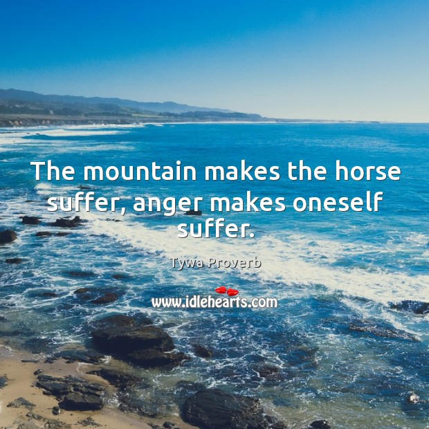The mountain makes the horse suffer, anger makes oneself suffer. Tywa Proverbs Image