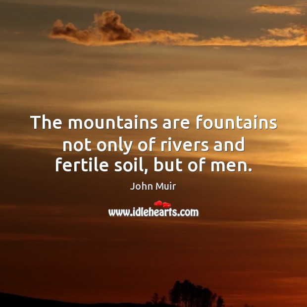 Image, The mountains are fountains not only of rivers and fertile soil, but of men.