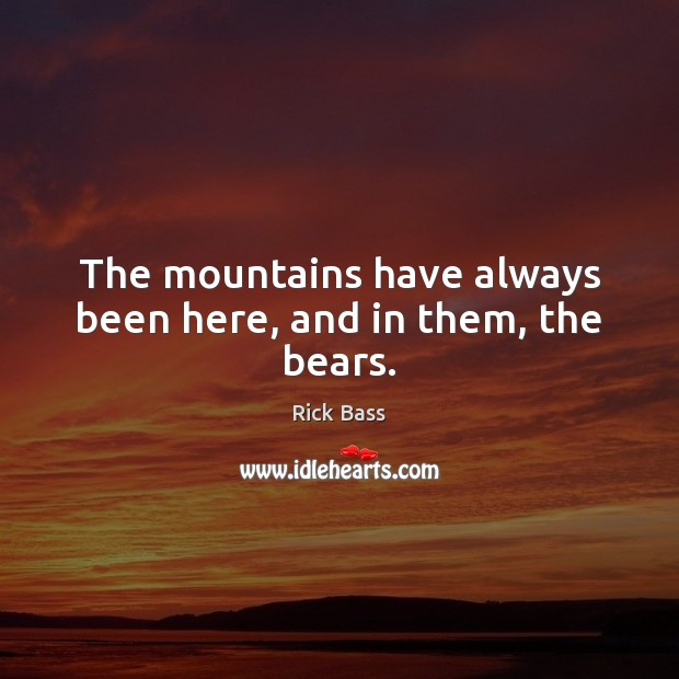 The mountains have always been here, and in them, the bears. Rick Bass Picture Quote