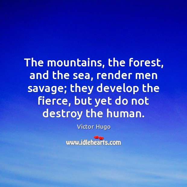 The mountains, the forest, and the sea, render men savage; they develop Victor Hugo Picture Quote