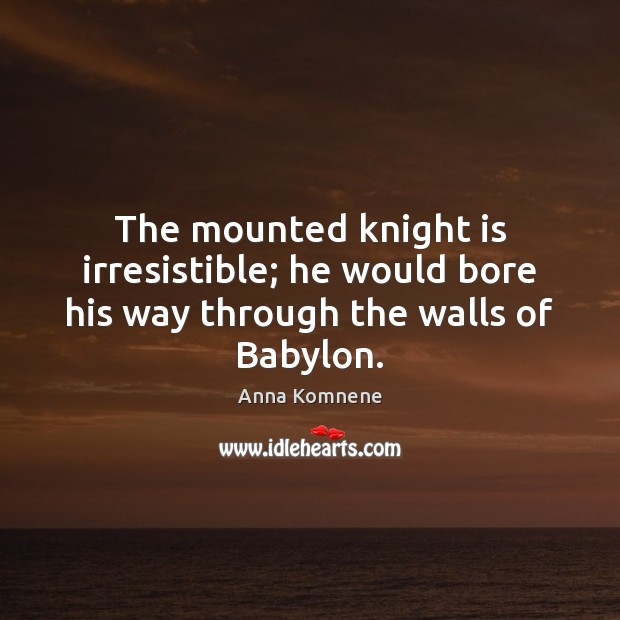 The mounted knight is irresistible; he would bore his way through the walls of Babylon. Image