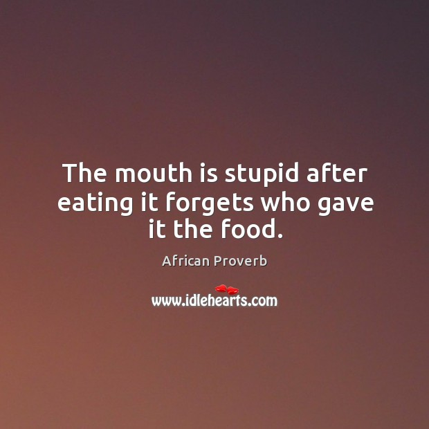 The mouth is stupid after eating it forgets who gave it the food. Image