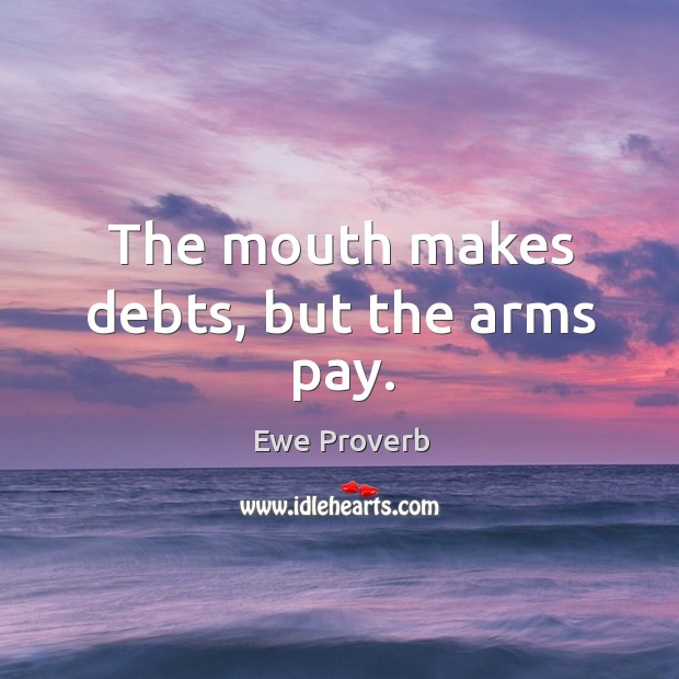 Image, The mouth makes debts, but the arms pay.