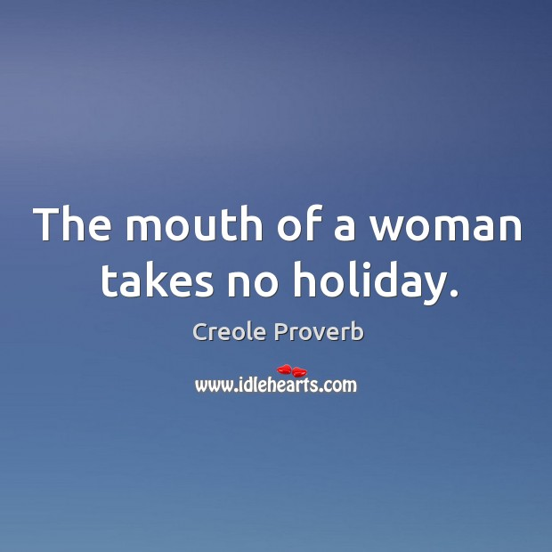 The mouth of a woman takes no holiday. Creole Proverbs Image