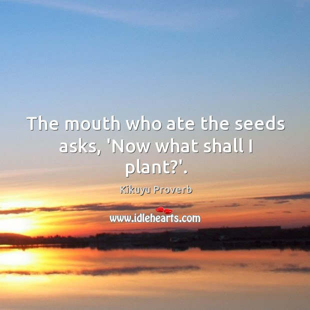 The mouth who ate the seeds asks, 'now what shall I plant?'. Image