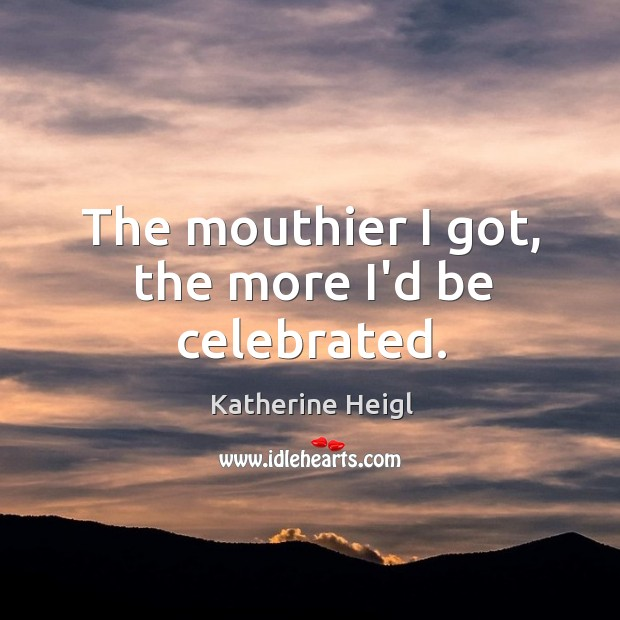 The mouthier I got, the more I'd be celebrated. Katherine Heigl Picture Quote