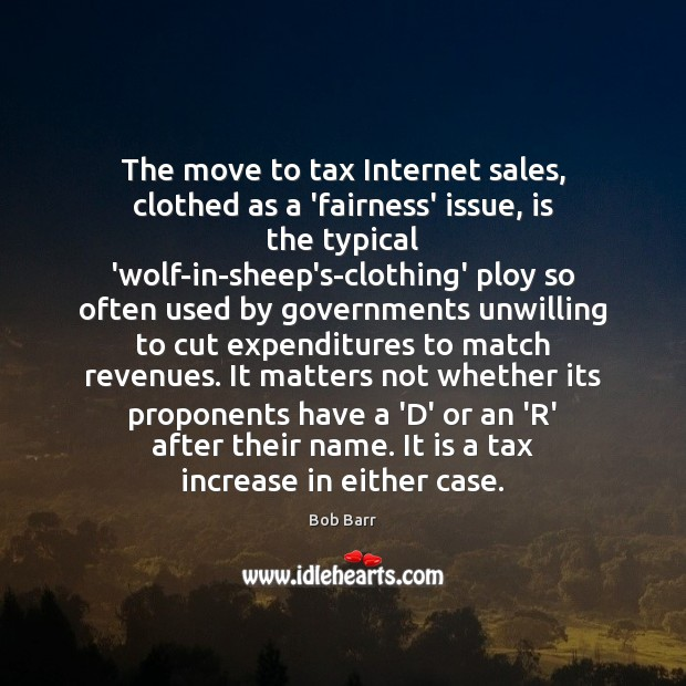 The move to tax Internet sales, clothed as a 'fairness' issue, is Bob Barr Picture Quote