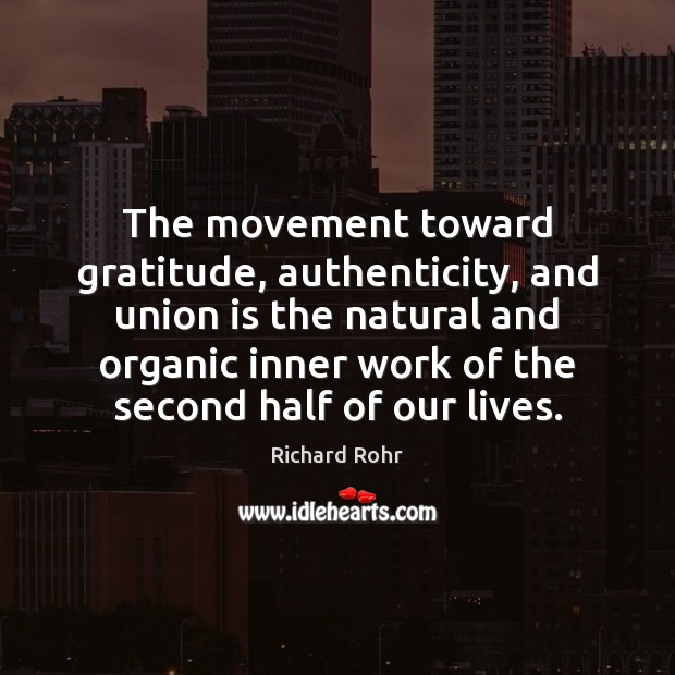 The movement toward gratitude, authenticity, and union is the natural and organic Richard Rohr Picture Quote