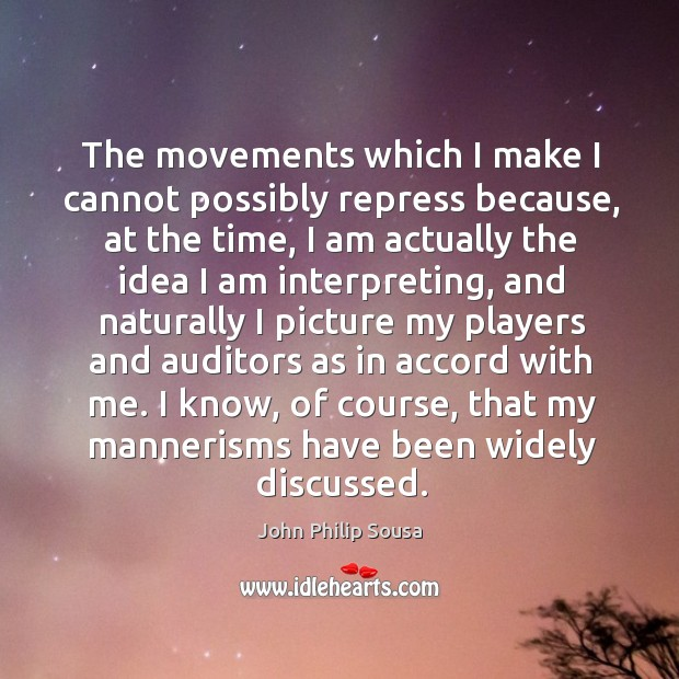 The movements which I make I cannot possibly repress because, at the time, I am actually the John Philip Sousa Picture Quote
