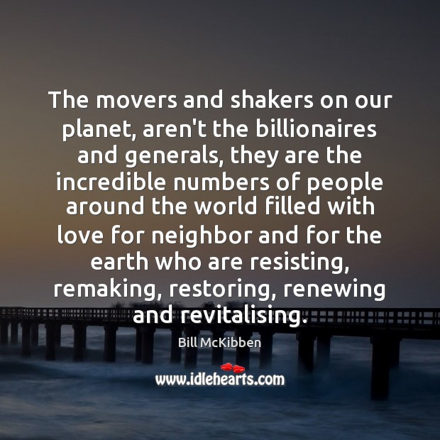 The movers and shakers on our planet, aren't the billionaires and generals, Bill McKibben Picture Quote