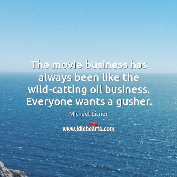 The movie business has always been like the wild-catting oil business. Everyone Image