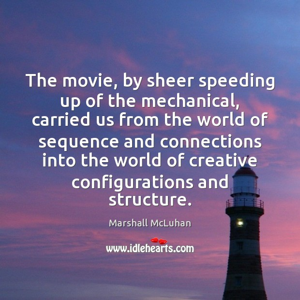 The movie, by sheer speeding up of the mechanical, carried us from Marshall McLuhan Picture Quote
