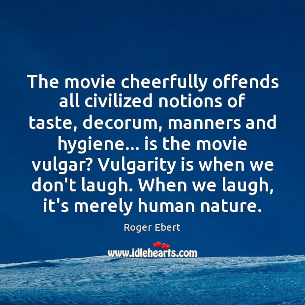 The movie cheerfully offends all civilized notions of taste, decorum, manners and Roger Ebert Picture Quote