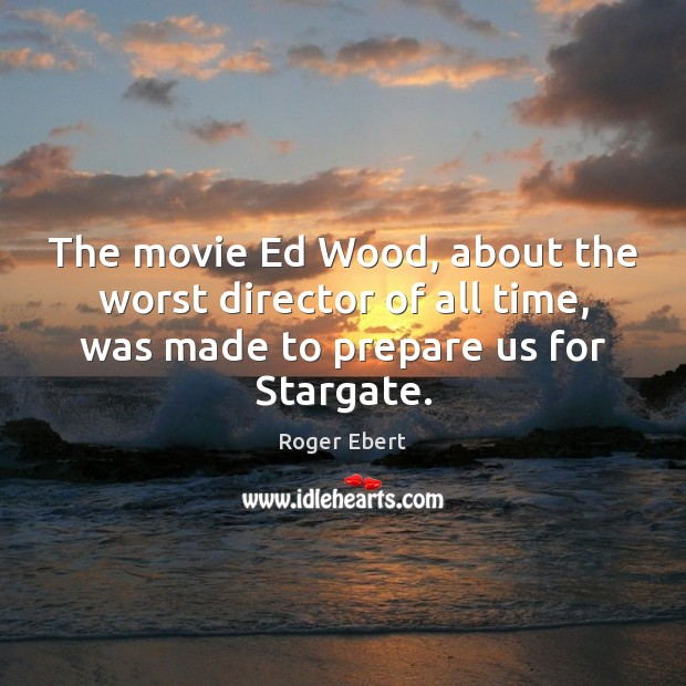 The movie Ed Wood, about the worst director of all time, was Roger Ebert Picture Quote