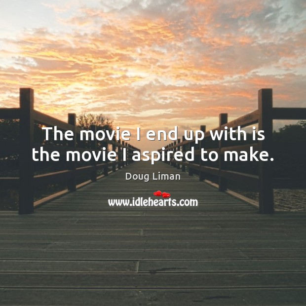The movie I end up with is the movie I aspired to make. Image
