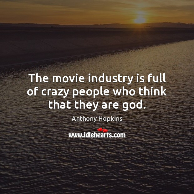 Image, The movie industry is full of crazy people who think that they are god.