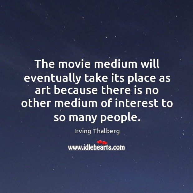 The movie medium will eventually take its place as art because there is no other Image