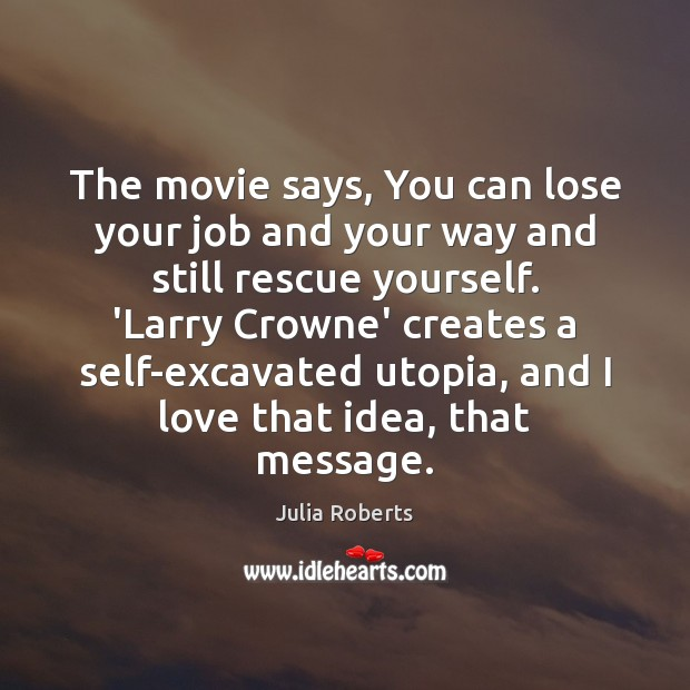 The movie says, You can lose your job and your way and Julia Roberts Picture Quote