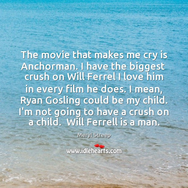 Image, The movie that makes me cry is Anchorman. I have the biggest