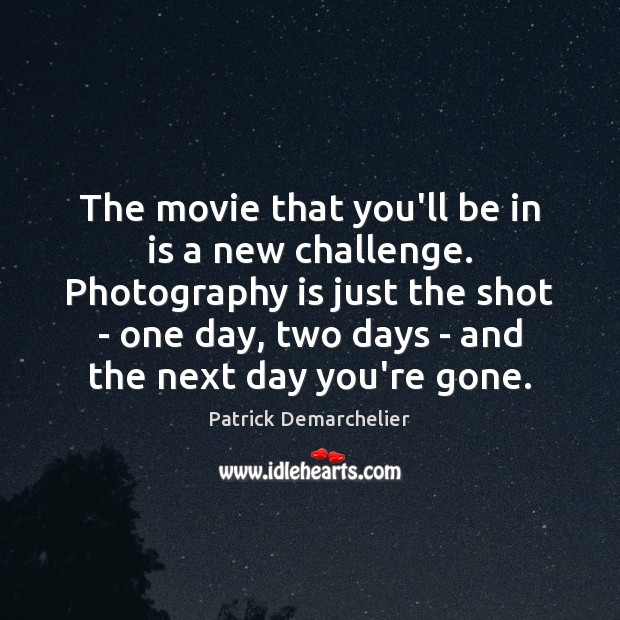 The movie that you'll be in is a new challenge. Photography is Image