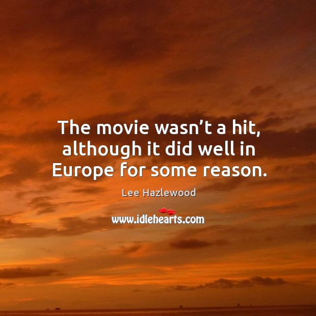 The movie wasn't a hit, although it did well in europe for some reason. Lee Hazlewood Picture Quote