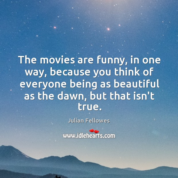 The movies are funny, in one way, because you think of everyone Julian Fellowes Picture Quote