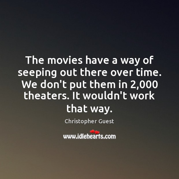 The movies have a way of seeping out there over time. We Image