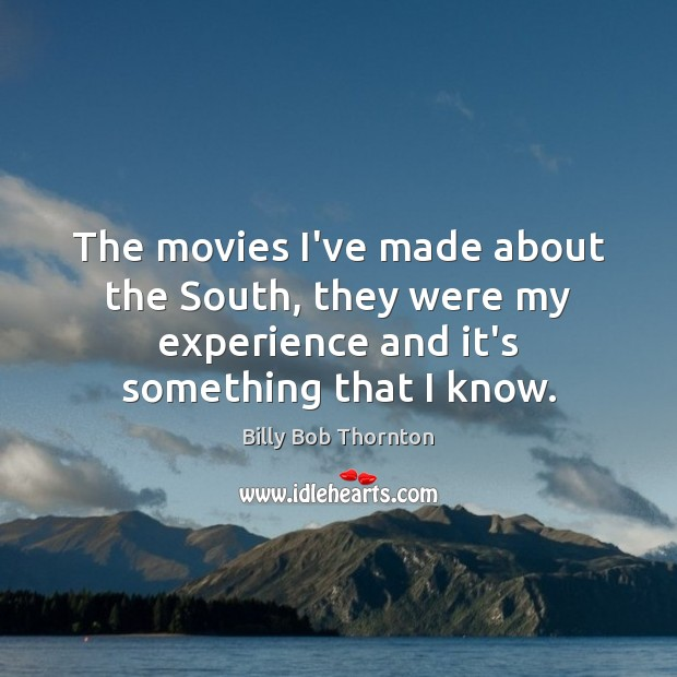 The movies I've made about the South, they were my experience and Billy Bob Thornton Picture Quote