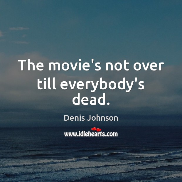 The movie's not over till everybody's dead. Denis Johnson Picture Quote