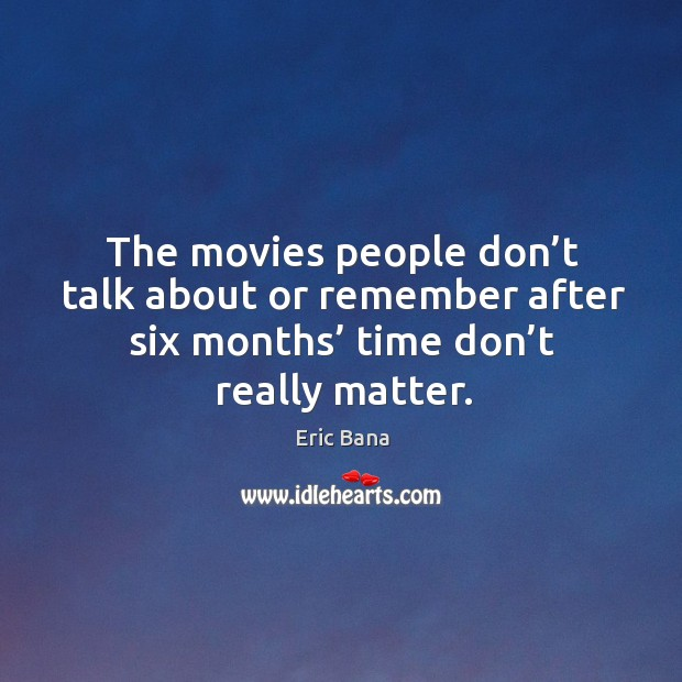 The movies people don't talk about or remember after six months' time don't really matter. Image